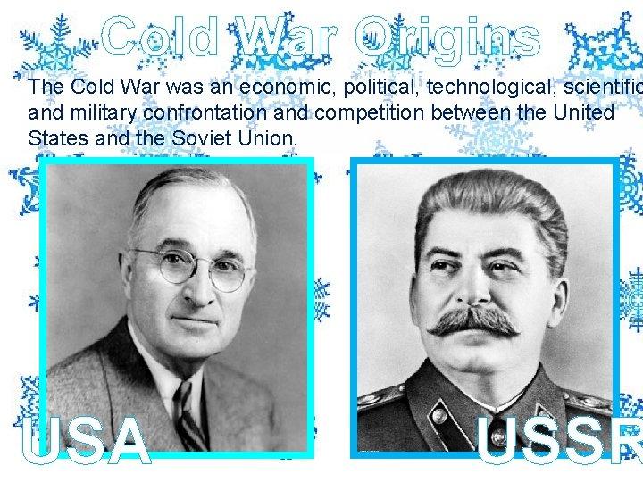 Cold War Origins Truman v Stalin The Cold War was an economic, political, technological,