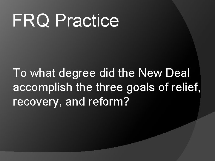 FRQ Practice To what degree did the New Deal accomplish the three goals of