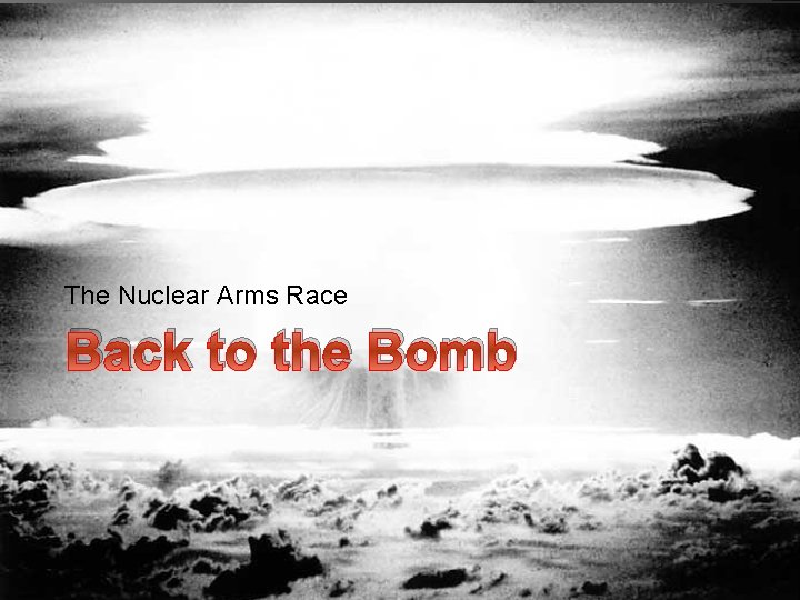 The Nuclear Arms Race Back to the Bomb