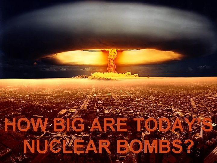 HOW BIG ARE TODAY'S NUCLEAR BOMBS?