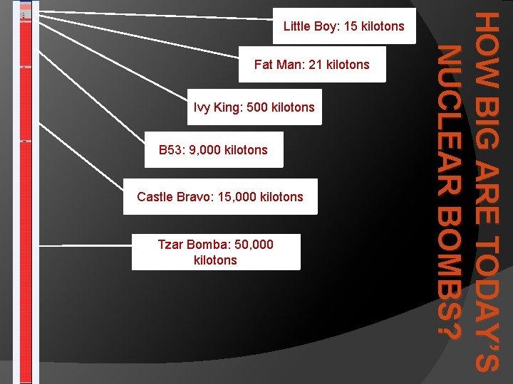 Fat Man: 21 kilotons Ivy King: 500 kilotons B 53: 9, 000 kilotons Castle