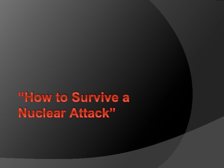 """""""How to Survive a Nuclear Attack"""""""