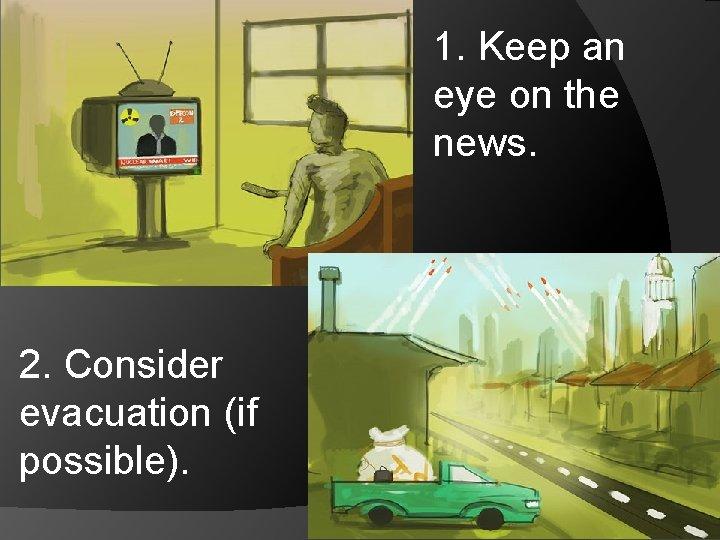 1. Keep an eye on the news. 2. Consider evacuation (if possible).