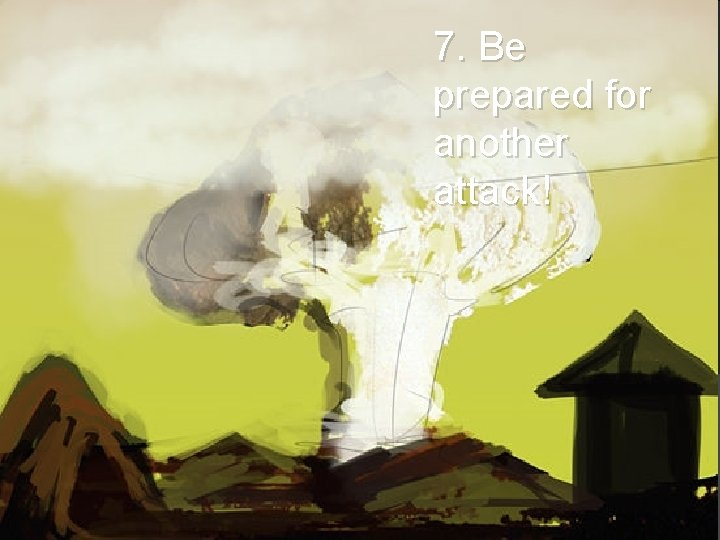 7. Be prepared for another attack!