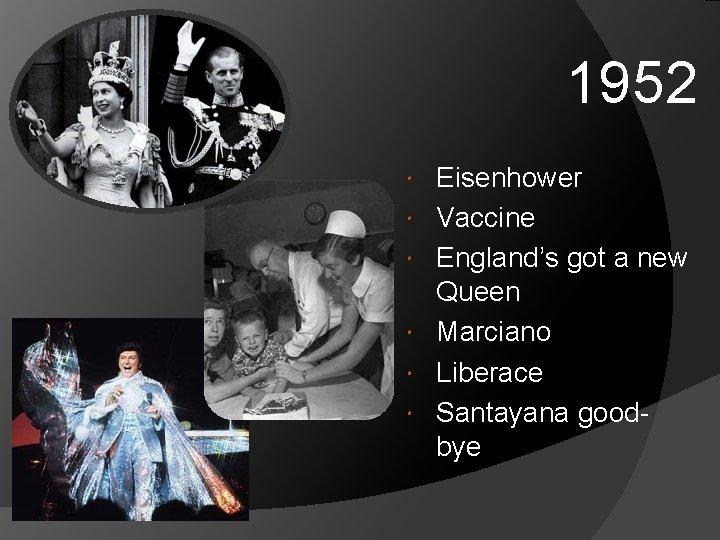 1952 Eisenhower Vaccine England's got a new Queen Marciano Liberace Santayana goodbye