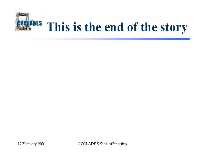 This is the end of the story 19 February 2001 CYCLADES Kick-off meeting