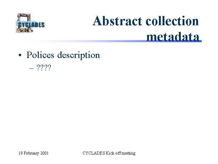 Abstract collection metadata • Polices description – ? ? 19 February 2001 CYCLADES Kick-off