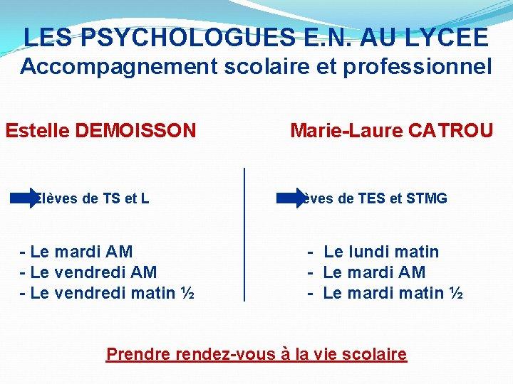 LES PSYCHOLOGUES E. N. AU LYCEE Accompagnement scolaire et professionnel Estelle DEMOISSON Marie-Laure CATROU