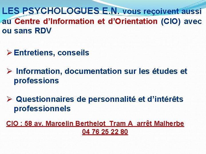 LES PSYCHOLOGUES E. N. vous reçoivent aussi au Centre d'Information et d'Orientation (CIO) avec