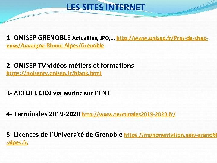 LES SITES INTERNET 1 - ONISEP GRENOBLE Actualités, JPO, … http: //www. onisep. fr/Pres-de-chezvous/Auvergne-Rhone-Alpes/Grenoble