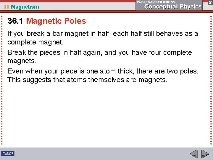 36 Magnetism 36. 1 Magnetic Poles If you break a bar magnet in half,