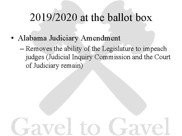 2019/2020 at the ballot box • Alabama Judiciary Amendment – Removes the ability of