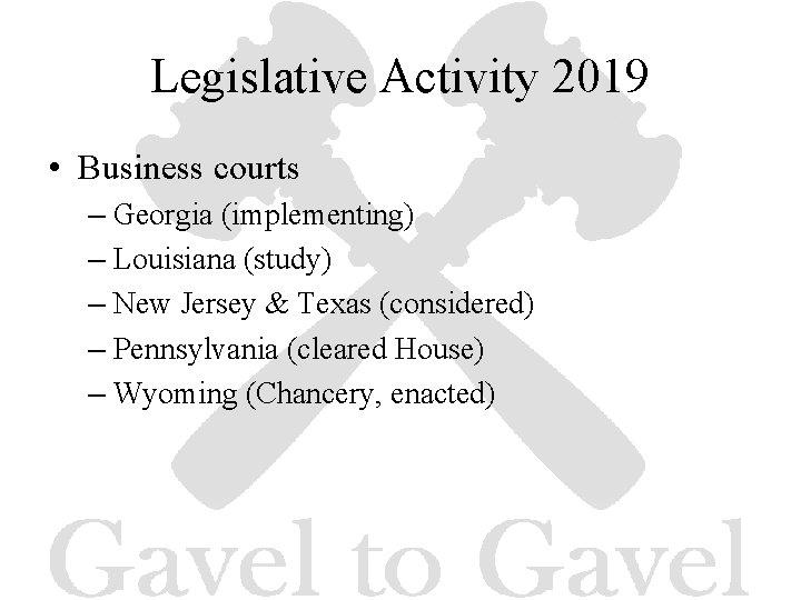 Legislative Activity 2019 • Business courts – Georgia (implementing) – Louisiana (study) – New