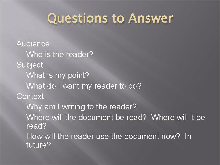 Questions to Answer Audience Who is the reader? Subject What is my point? What