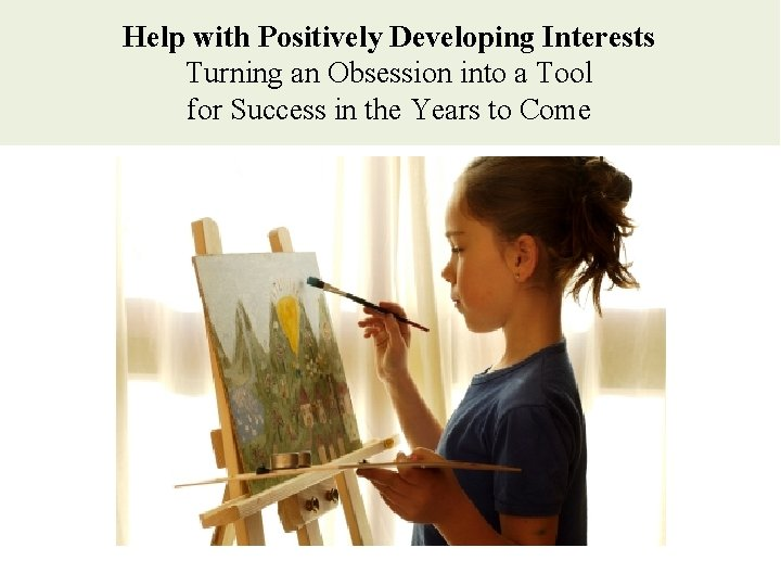 Help with Positively Developing Interests Turning an Obsession into a Tool for Success in