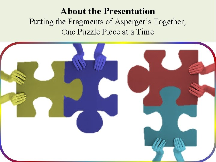 About the Presentation Putting the Fragments of Asperger's Together, One Puzzle Piece at a