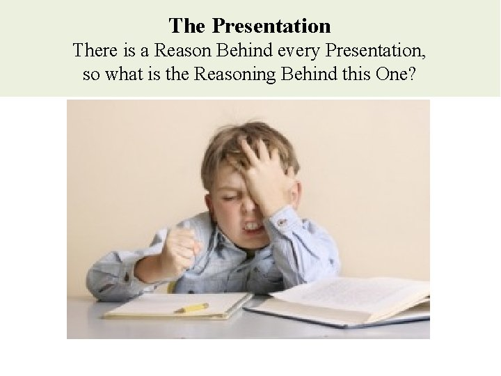 The Presentation There is a Reason Behind every Presentation, so what is the Reasoning
