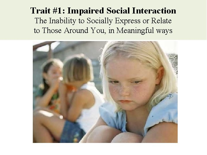 Trait #1: Impaired Social Interaction The Inability to Socially Express or Relate to Those