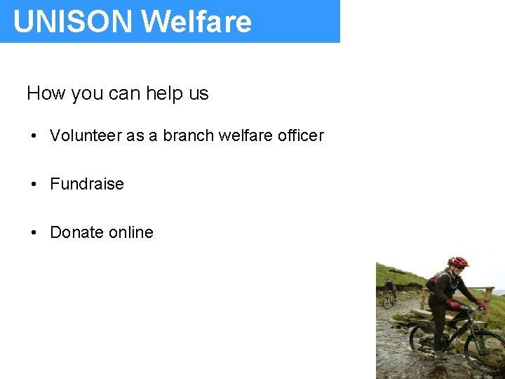 UNISON Welfare How you can help us • Volunteer as a branch welfare officer