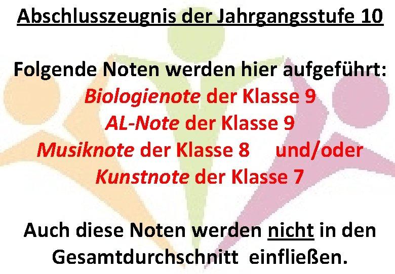 Abschlusszeugnis der Jahrgangsstufe 10 Folgende Noten werden hier aufgeführt: Biologienote der Klasse 9 AL-Note