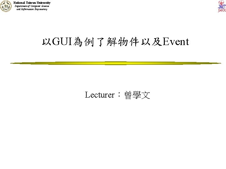 National Taiwan University Department of Computer Science and Information Engineering 以GUI為例了解物件以及Event Lecturer:曾學文