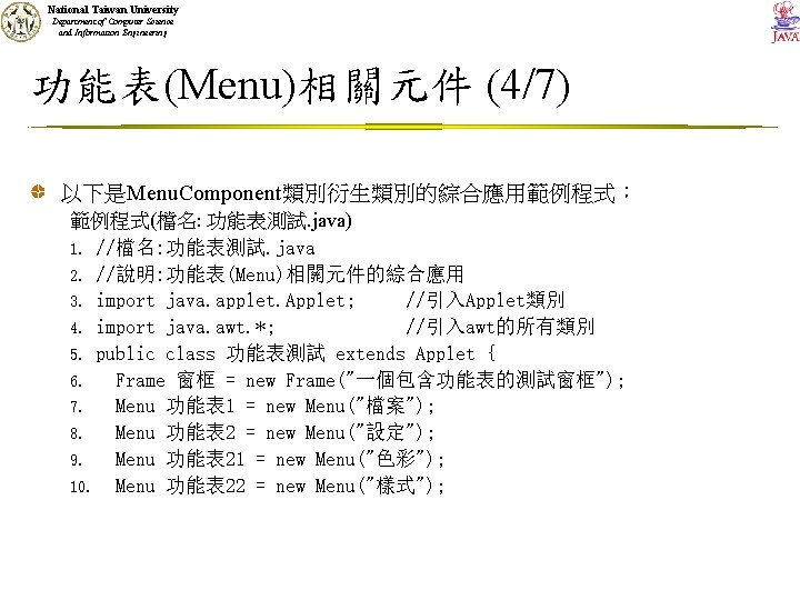 National Taiwan University Department of Computer Science and Information Engineering 功能表(Menu)相關元件 (4/7) 以下是Menu. Component類別衍生類別的綜合應用範例程式: