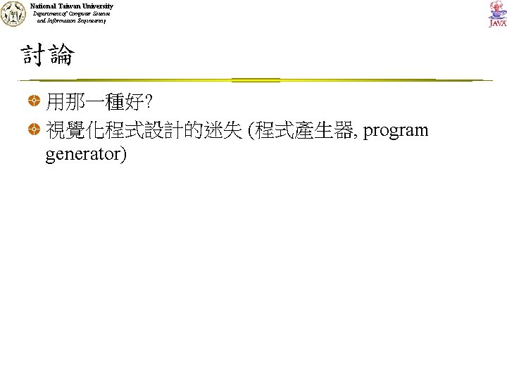 National Taiwan University Department of Computer Science and Information Engineering 討論 用那一種好? 視覺化程式設計的迷失 (程式產生器,