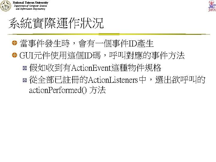 National Taiwan University Department of Computer Science and Information Engineering 系統實際運作狀況 當事件發生時,會有一個事件ID產生 GUI元件使用這個ID碼,呼叫對應的事件方法 假如收到有Action.