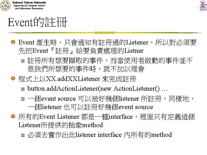 National Taiwan University Department of Computer Science and Information Engineering Event的註冊 Event 產生時,只會通知有註冊過的Listener。所以對必須要 先把Event『註冊』給要負責處理的Listner