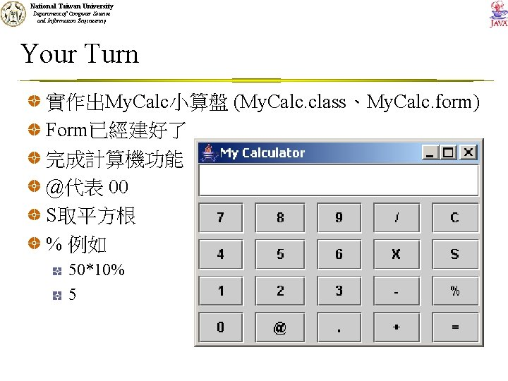 National Taiwan University Department of Computer Science and Information Engineering Your Turn 實作出My. Calc小算盤