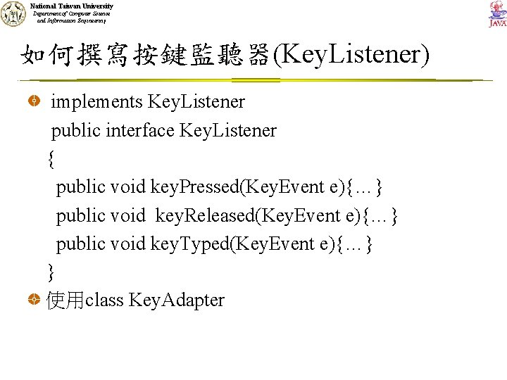 National Taiwan University Department of Computer Science and Information Engineering 如何撰寫按鍵監聽器(Key. Listener) implements Key.
