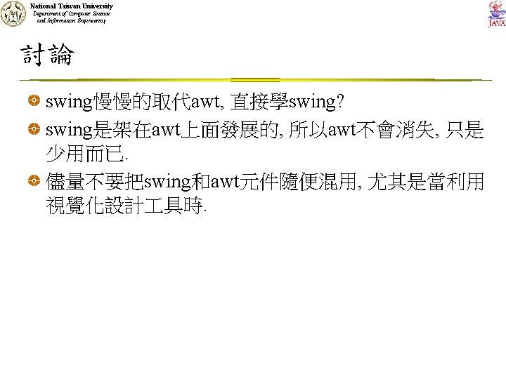 National Taiwan University Department of Computer Science and Information Engineering 討論 swing慢慢的取代awt, 直接學swing? swing是架在awt上面發展的,