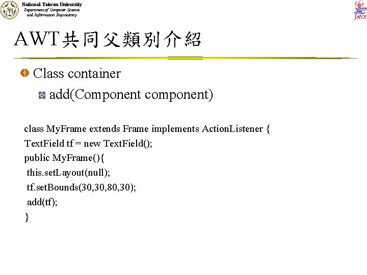 National Taiwan University Department of Computer Science and Information Engineering AWT共同父類別介紹 Class container add(Component
