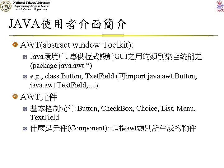 National Taiwan University Department of Computer Science and Information Engineering JAVA使用者介面簡介 AWT(abstract window Toolkit):