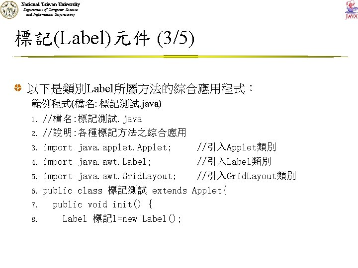 National Taiwan University Department of Computer Science and Information Engineering 標記(Label)元件 (3/5) 以下是類別Label所屬方法的綜合應用程式: 範例程式(檔名: