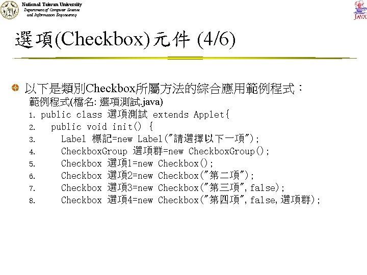 National Taiwan University Department of Computer Science and Information Engineering 選項(Checkbox)元件 (4/6) 以下是類別Checkbox所屬方法的綜合應用範例程式: 範例程式(檔名: