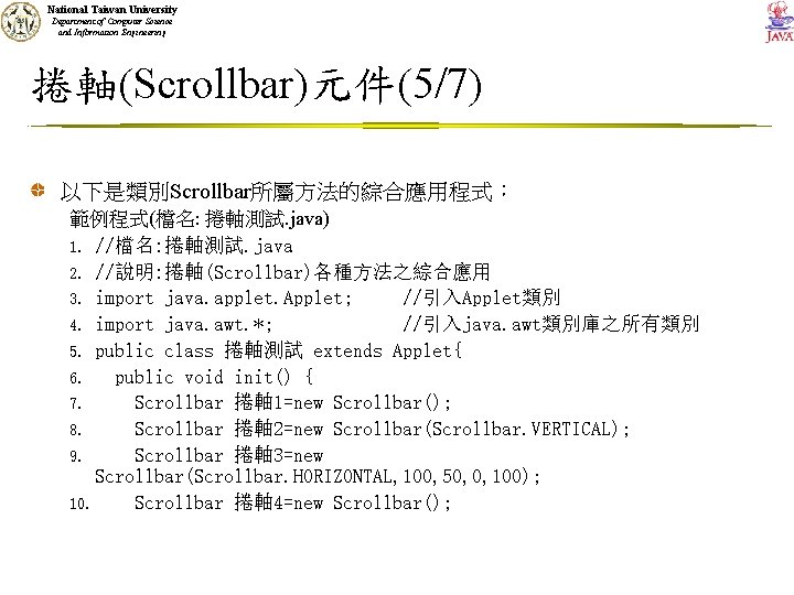 National Taiwan University Department of Computer Science and Information Engineering 捲軸(Scrollbar)元件(5/7) 以下是類別Scrollbar所屬方法的綜合應用程式: 範例程式(檔名: 捲軸測試.