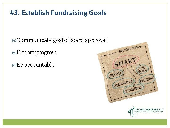 #3. Establish Fundraising Goals Communicate goals; board approval Report progress Be accountable