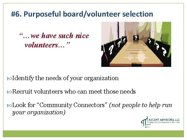 "#6. Purposeful board/volunteer selection ""…we have such nice volunteers…"" Identify the needs of your"