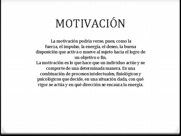 MOTIVACIÓN La motivación podría verse, pues, como la fuerza, el impulso, la energía, el