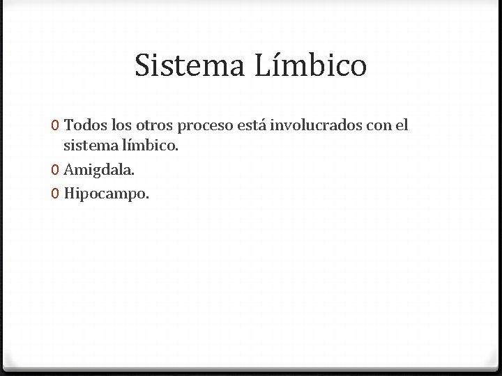 Sistema Límbico 0 Todos los otros proceso está involucrados con el sistema límbico. 0