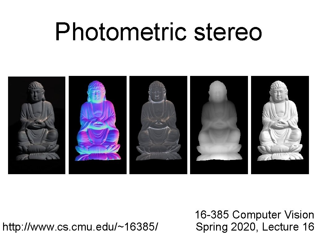 Photometric stereo http: //www. cs. cmu. edu/~16385/ 16 -385 Computer Vision Spring 2020, Lecture
