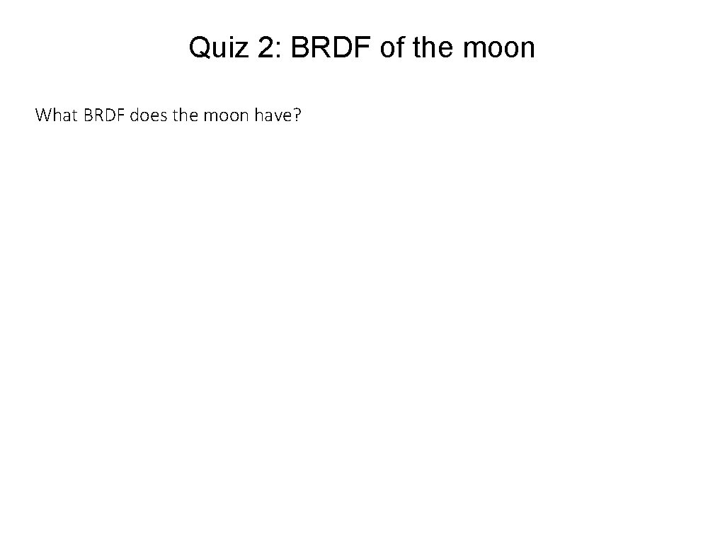 Quiz 2: BRDF of the moon What BRDF does the moon have?