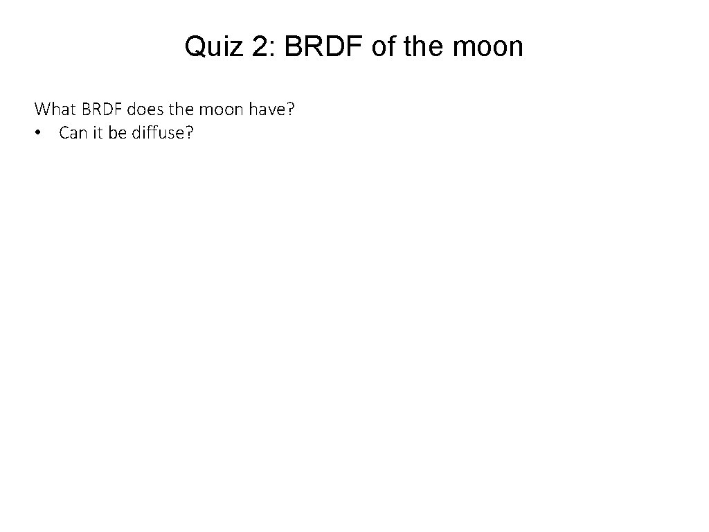 Quiz 2: BRDF of the moon What BRDF does the moon have? • Can