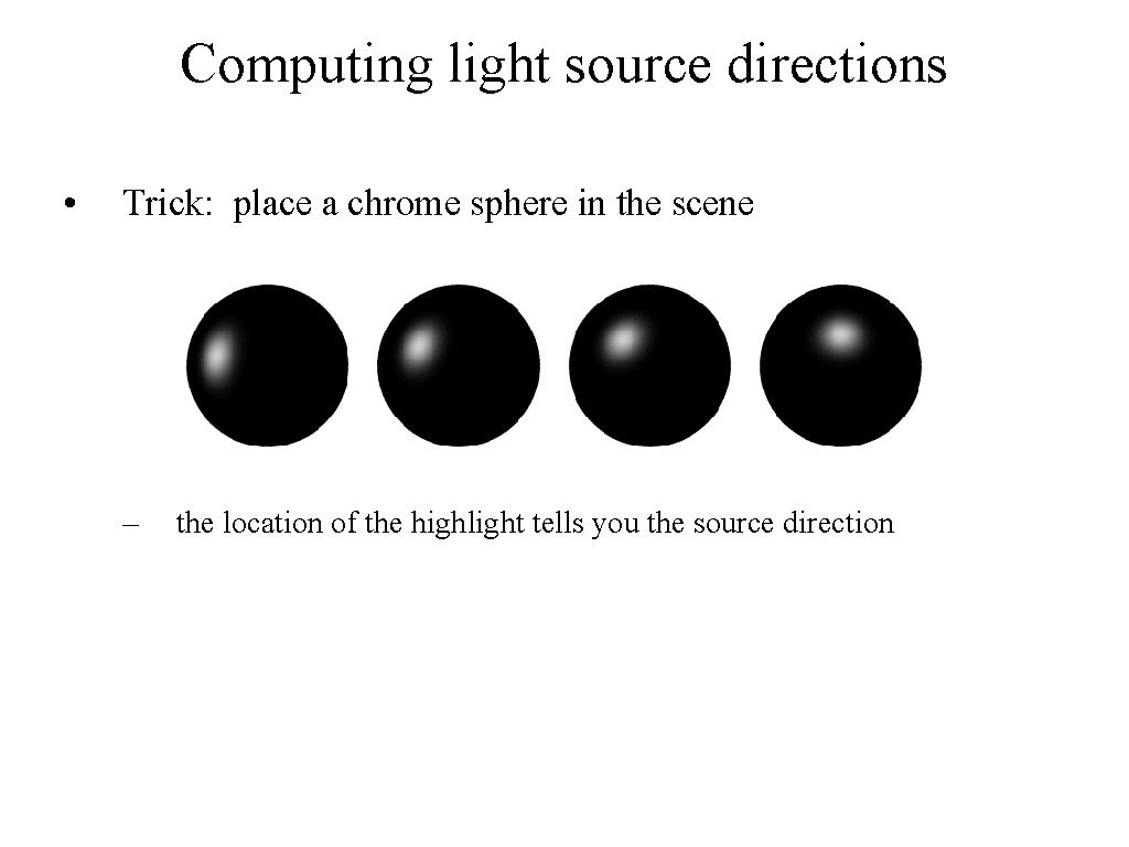 Computing light source directions • Trick: place a chrome sphere in the scene –