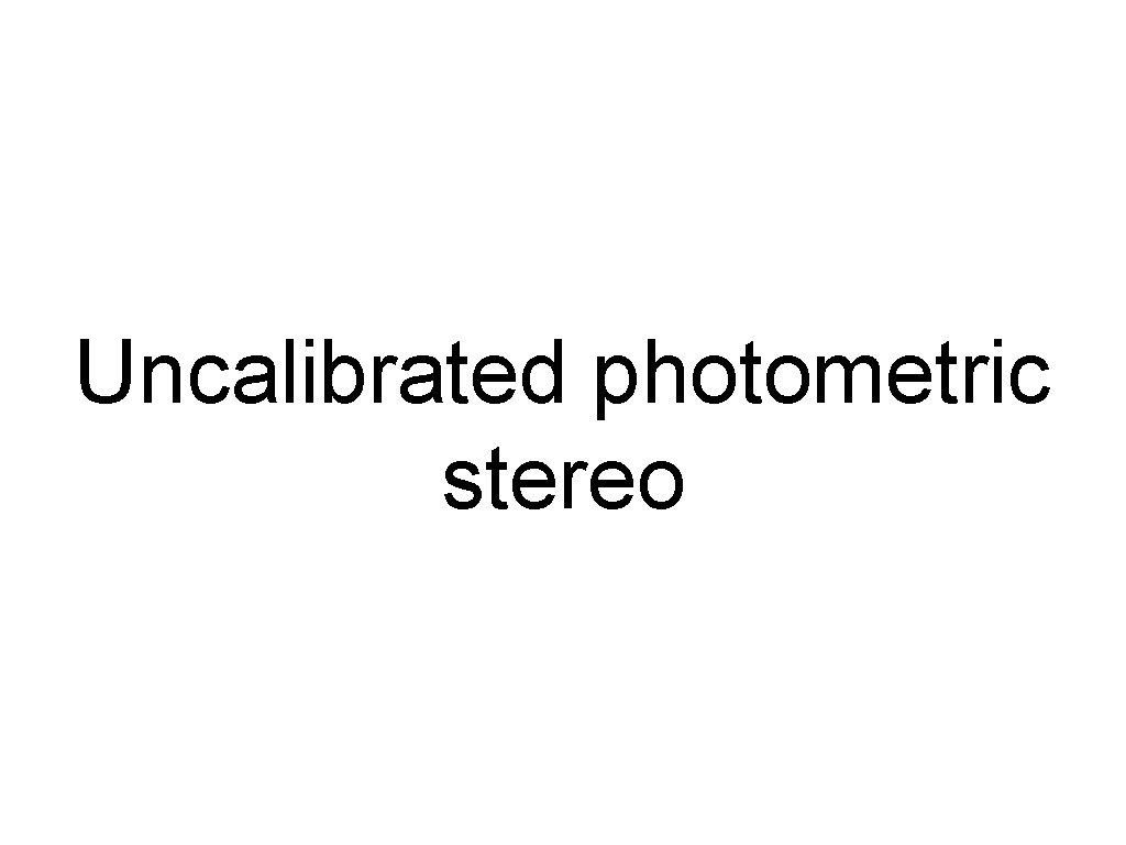 Uncalibrated photometric stereo