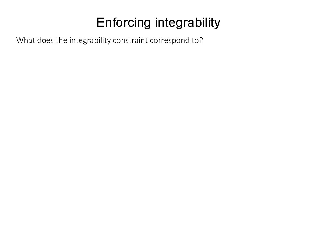 Enforcing integrability What does the integrability constraint correspond to?
