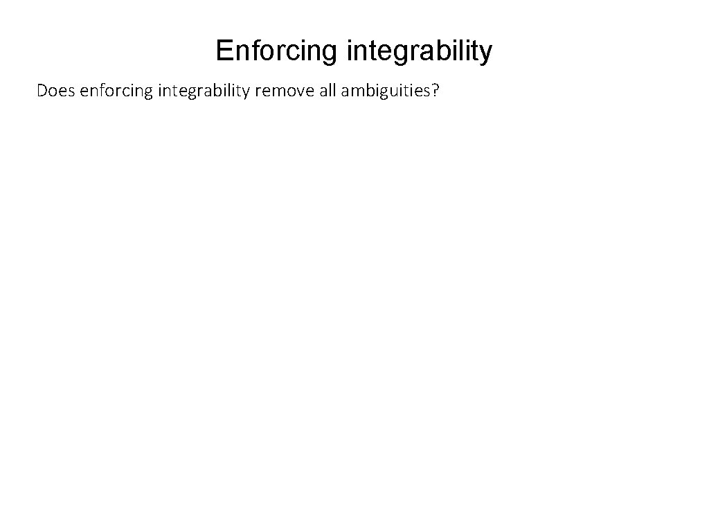 Enforcing integrability Does enforcing integrability remove all ambiguities?