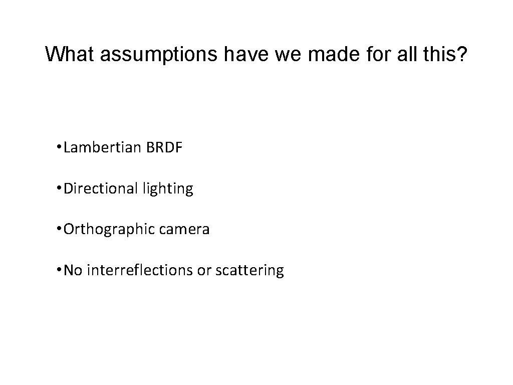 What assumptions have we made for all this? • Lambertian BRDF • Directional lighting