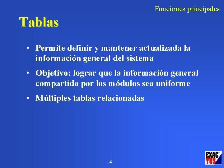 Funciones principales Tablas • Permite definir y mantener actualizada la información general del sistema